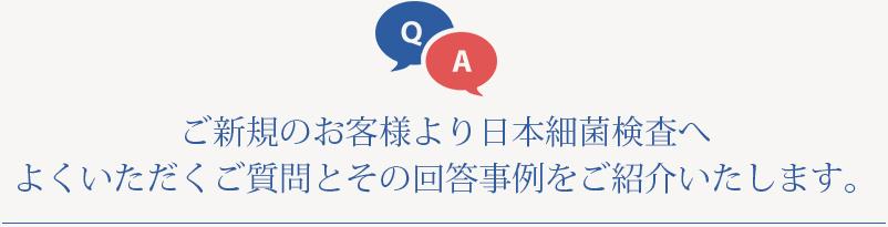 ご新規のお客様より日本細菌検査へよくいただくご質問とその回答事例をご紹介いたします。